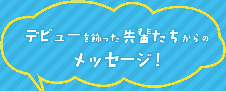 デビューを飾った先輩たちからのメッセージ!